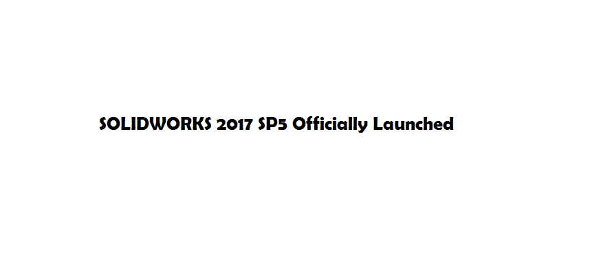 SOLIDWORKS 2017 SP5 Officially Launched
